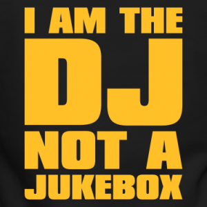 I am the DJ not a jukebox